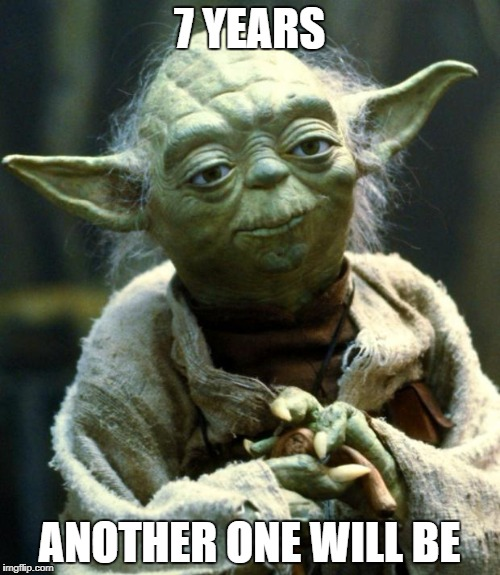 Star Wars Yoda Meme | 7 YEARS ANOTHER ONE WILL BE | image tagged in memes,star wars yoda | made w/ Imgflip meme maker