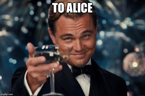 Leonardo Dicaprio Cheers Meme | TO ALICE | image tagged in memes,leonardo dicaprio cheers | made w/ Imgflip meme maker