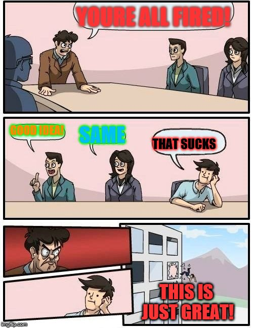 Boardroom Meeting Suggestion Meme | YOURE ALL FIRED! GOOD IDEA! SAME THAT SUCKS THIS IS JUST GREAT! | image tagged in memes,boardroom meeting suggestion | made w/ Imgflip meme maker
