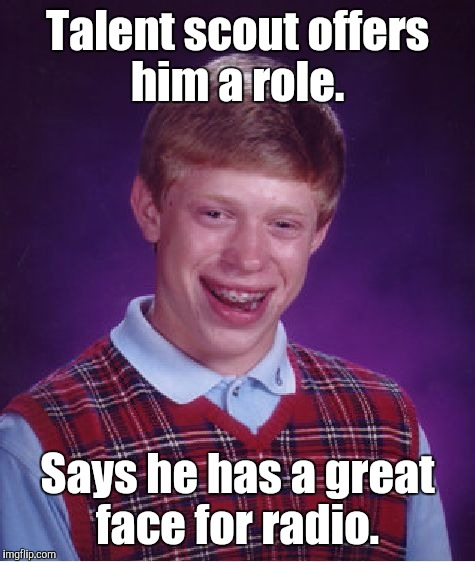 Bad Luck Brian Meme | Talent scout offers him a role. Says he has a great face for radio. | image tagged in memes,bad luck brian | made w/ Imgflip meme maker