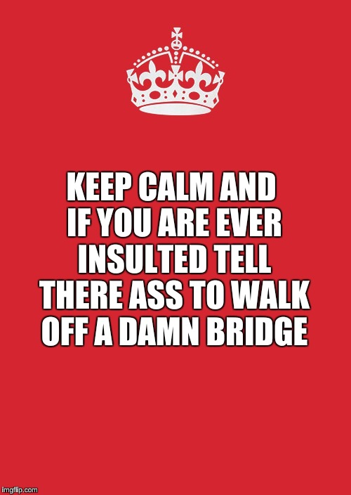 Keep Calm And Carry On Red | KEEP CALM AND IF YOU ARE EVER INSULTED TELL THERE ASS TO WALK OFF A DAMN BRIDGE | image tagged in memes,keep calm and carry on red | made w/ Imgflip meme maker