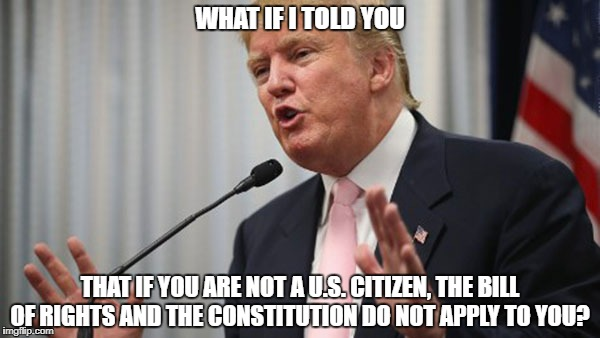 Trump Huge | WHAT IF I TOLD YOU THAT IF YOU ARE NOT A U.S. CITIZEN, THE BILL OF RIGHTS AND THE CONSTITUTION DO NOT APPLY TO YOU? | image tagged in trump huge,politics,citizen,truth,liberals,memes | made w/ Imgflip meme maker