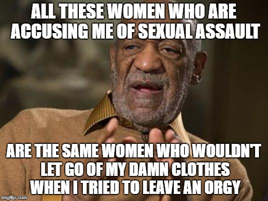 bill cosby | ALL THESE WOMEN WHO ARE ACCUSING ME OF SEXUAL ASSAULT ARE THE SAME WOMEN WHO WOULDN'T LET GO OF MY DAMN CLOTHES WHEN I TRIED TO LEAVE AN ORG | image tagged in bill cosby | made w/ Imgflip meme maker