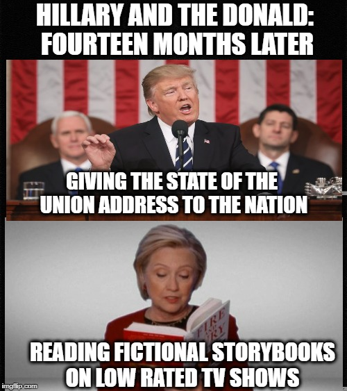 A tale of two former presidential election opponents | HILLARY AND THE DONALD: FOURTEEN MONTHS LATER GIVING THE STATE OF THE UNION ADDRESS TO THE NATION READING FICTIONAL STORYBOOKS ON LOW RATED  | image tagged in memes,hillary trump,grammys,state of the union | made w/ Imgflip meme maker