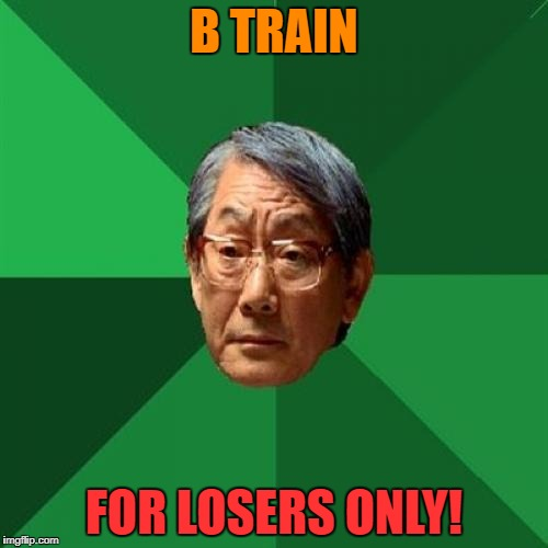 B TRAIN FOR LOSERS ONLY! | made w/ Imgflip meme maker