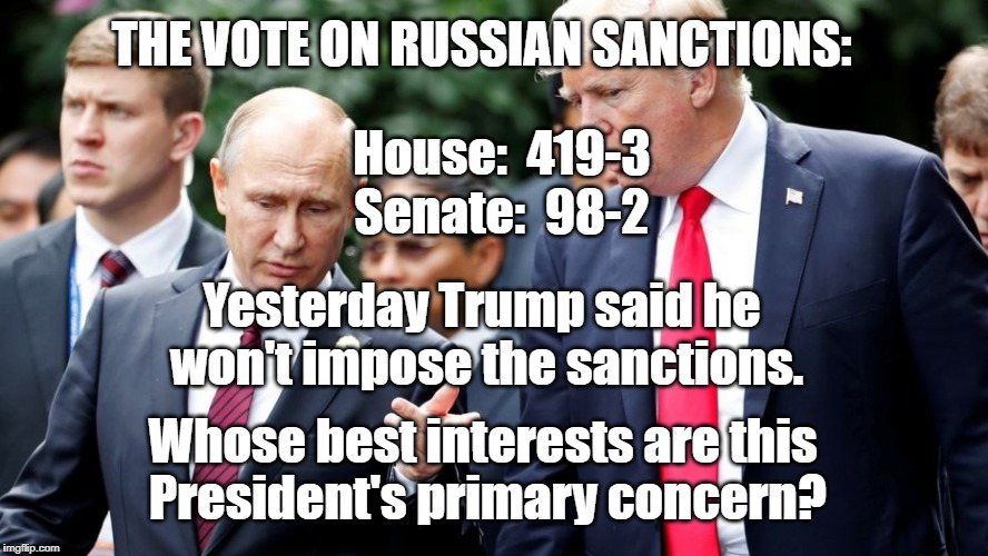 Russian Sanctions | THE VOTE ON RUSSIAN SANCTIONS: Whose best interests are this President's primary concern? House:  419-3 Senate:  98-2 Yesterday Trump said h | image tagged in trump | made w/ Imgflip meme maker
