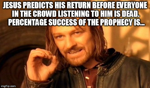 One Does Not Simply Meme | JESUS PREDICTS HIS RETURN BEFORE EVERYONE IN THE CROWD LISTENING TO HIM IS DEAD.  PERCENTAGE SUCCESS OF THE PROPHECY IS... | image tagged in memes,one does not simply | made w/ Imgflip meme maker