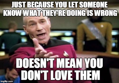 This is my response to the meme that says God doesn't hate gays, and it's the church that does. It's a strange thing to say. | JUST BECAUSE YOU LET SOMEONE KNOW WHAT THEY'RE DOING IS WRONG DOESN'T MEAN YOU DON'T LOVE THEM | image tagged in memes,matrix morpheus,god,jesus,gays,picard wtf | made w/ Imgflip meme maker