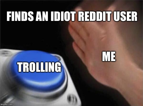 Blank Nut Button Meme | TROLLING ME FINDS AN IDIOT REDDIT USER | image tagged in memes,blank nut button | made w/ Imgflip meme maker