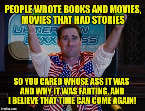 SO YOU CARED WHOSE ASS IT WAS AND WHY IT WAS FARTING, AND I BELIEVE THAT TIME CAN COME AGAIN! PEOPLE WROTE BOOKS AND MOVIES, MOVIES THAT HAD | made w/ Imgflip meme maker