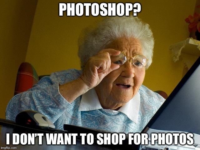 Grandma Finds The Internet Meme | PHOTOSHOP? I DON'T WANT TO SHOP FOR PHOTOS | image tagged in memes,grandma finds the internet | made w/ Imgflip meme maker