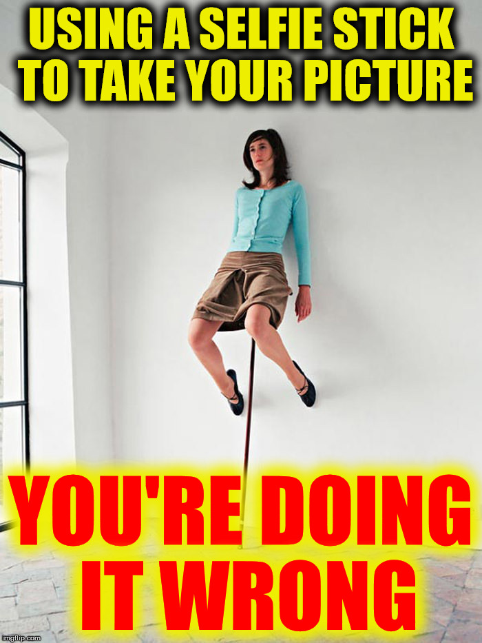 When your OB/GYN requests a selfie | USING A SELFIE STICK TO TAKE YOUR PICTURE YOU'RE DOING IT WRONG | image tagged in selfies,you're doing it wrong | made w/ Imgflip meme maker