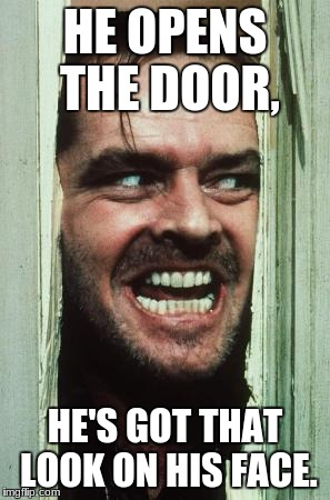 Heres Johnny Meme | HE OPENS THE DOOR, HE'S GOT THAT LOOK ON HIS FACE. | image tagged in memes,heres johnny | made w/ Imgflip meme maker