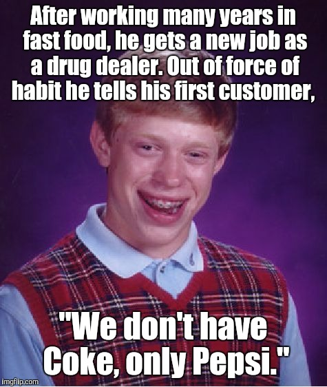 "Bad Luck Brian Meme | After working many years in fast food, he gets a new job as a drug dealer. Out of force of habit he tells his first customer, ""We don't have 