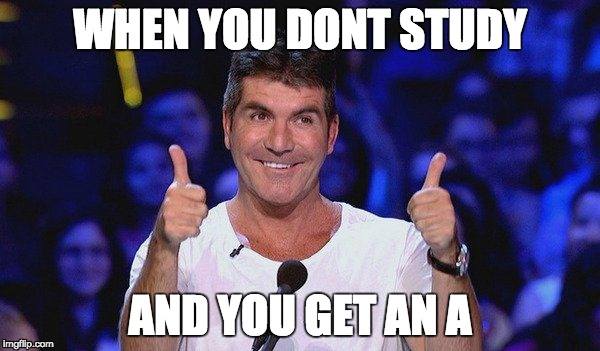 so true. (and so me) | WHEN YOU DONT STUDY AND YOU GET AN A | image tagged in simon cowell approved,memes,funny,funny memes,funny meme,simon cowell | made w/ Imgflip meme maker
