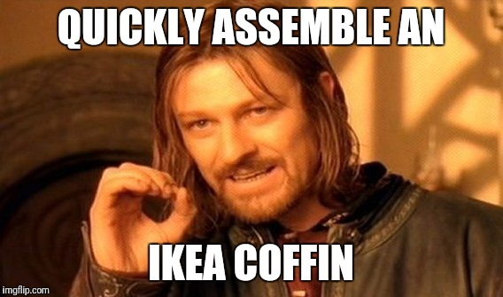 One Does Not Simply Meme | QUICKLY ASSEMBLE AN IKEA COFFIN | image tagged in memes,one does not simply | made w/ Imgflip meme maker