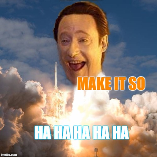 MAKE IT SO HA HA HA HA HA | image tagged in data rocket head let through | made w/ Imgflip meme maker