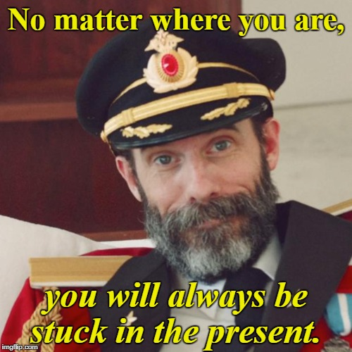 Captain Obvious | No matter where you are, you will always be stuck in the present. | image tagged in captain obvious,the more you know,memes | made w/ Imgflip meme maker
