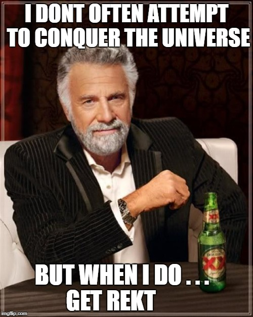 Warring Fratricide | I DONT OFTEN ATTEMPT TO CONQUER THE UNIVERSE BUT WHEN I DO . . .        GET REKT | image tagged in memes,the most interesting man in the world,warring factions | made w/ Imgflip meme maker