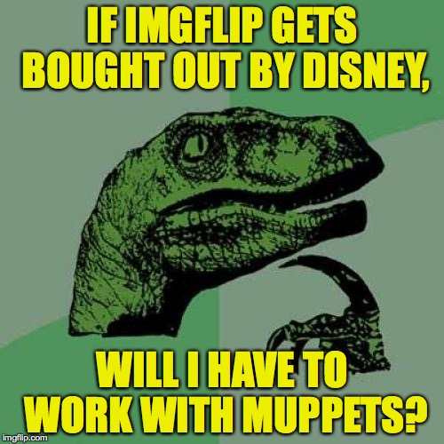 Philosoraptor Meme | IF IMGFLIP GETS BOUGHT OUT BY DISNEY, WILL I HAVE TO WORK WITH MUPPETS? | image tagged in memes,philosoraptor,disney,muppets | made w/ Imgflip meme maker
