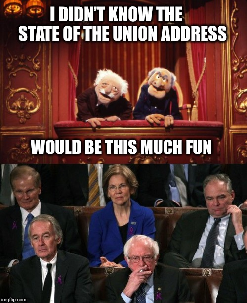 Can you feel the Bern? | I DIDN'T KNOW THE     STATE OF THE UNION ADDRESS WOULD BE THIS MUCH FUN | image tagged in state of the union,trump,democrats,defeat,muppets | made w/ Imgflip meme maker