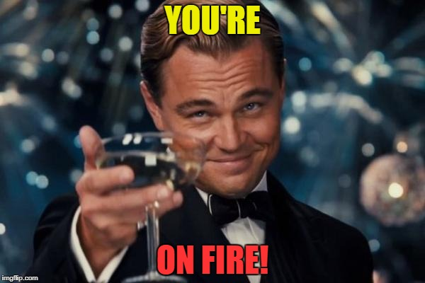 Leonardo Dicaprio Cheers Meme | YOU'RE ON FIRE! | image tagged in memes,leonardo dicaprio cheers | made w/ Imgflip meme maker