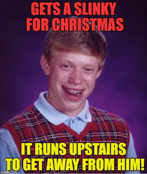 Bad Luck Brian Meme | GETS A SLINKY FOR CHRISTMAS IT RUNS UPSTAIRS TO GET AWAY FROM HIM! | image tagged in memes,bad luck brian | made w/ Imgflip meme maker
