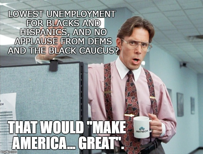 "Office Great 1 | LOWEST UNEMPLOYMENT FOR BLACKS AND HISPANICS, AND NO APPLAUSE FROM DEMS AND THE BLACK CAUCUS? THAT WOULD ""MAKE AMERICA... GREAT"". 
