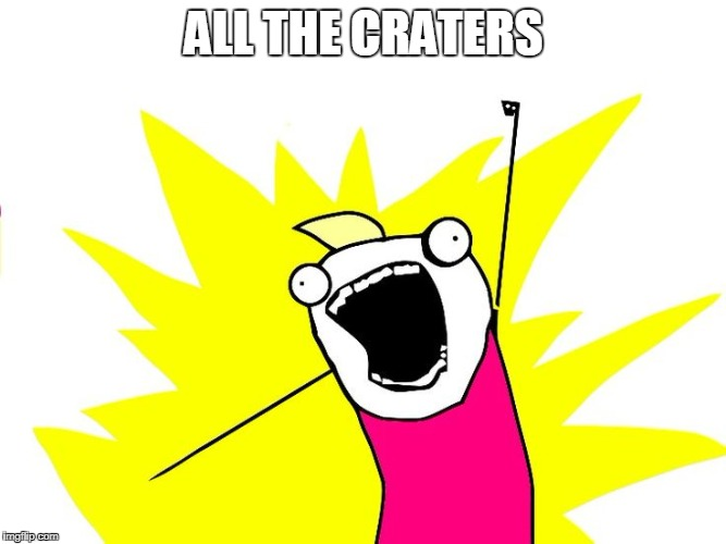 Do all the things | ALL THE CRATERS | image tagged in do all the things | made w/ Imgflip meme maker