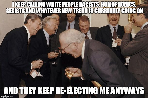 Old Men laughing | I KEEP CALLING WHITE PEOPLE RACISTS, HOMOPHOBICS, SEXISTS AND WHATEVER NEW TREND IS CURRENTLY GOING ON AND THEY KEEP RE-ELECTING ME ANYWAYS | image tagged in old men laughing | made w/ Imgflip meme maker