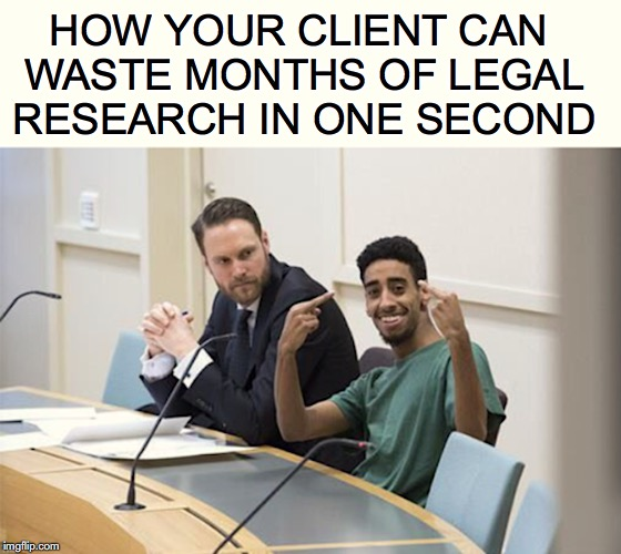 In Contempt |  HOW YOUR CLIENT CAN WASTE MONTHS OF LEGAL RESEARCH IN ONE SECOND | image tagged in lawyer,court,defense | made w/ Imgflip meme maker