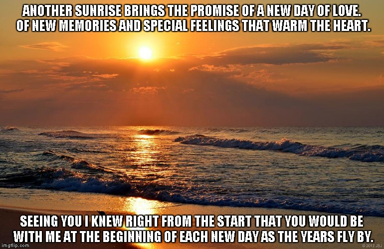 Another Sunrise | ANOTHER SUNRISE BRINGS THE PROMISE OF A NEW DAY OF LOVE. OF NEW MEMORIES AND SPECIAL FEELINGS THAT WARM THE HEART. SEEING YOU I KNEW RIGHT F | image tagged in sunrises,love,memories,hearts,years | made w/ Imgflip meme maker