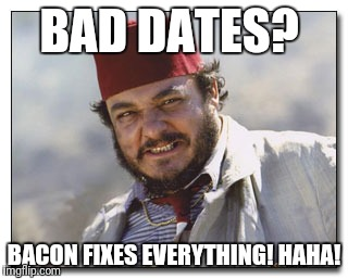 Bad dates meme  | BAD DATES? BACON FIXES EVERYTHING! HAHA! | image tagged in bad date,indiana jones | made w/ Imgflip meme maker