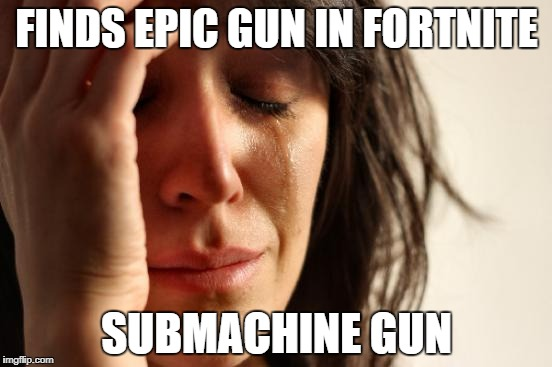 We've all been there | FINDS EPIC GUN IN FORTNITE SUBMACHINE GUN | image tagged in memes,first world problems,fortnite,epic | made w/ Imgflip meme maker