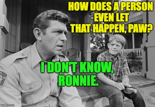 HOW DOES A PERSON EVEN LET THAT HAPPEN, PAW? I DON'T KNOW, RONNIE. | made w/ Imgflip meme maker
