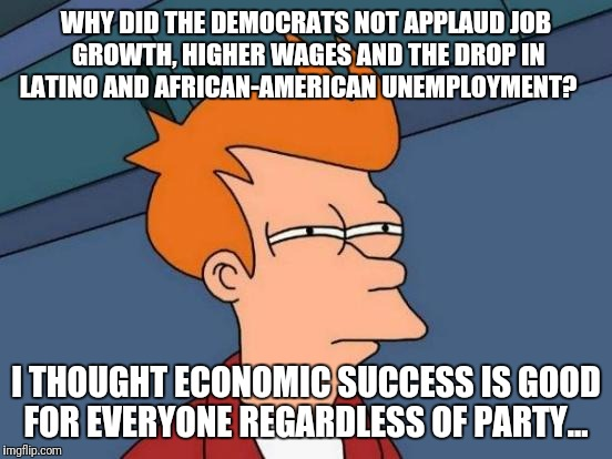 Futurama Fry | WHY DID THE DEMOCRATS NOT APPLAUD JOB GROWTH, HIGHER WAGES AND THE DROP IN LATINO AND AFRICAN-AMERICAN UNEMPLOYMENT? I THOUGHT ECONOMIC SUCC | image tagged in memes,futurama fry,democrats,obstruction,libidiots | made w/ Imgflip meme maker