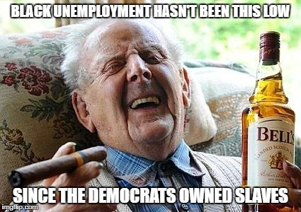 old man drinking and smoking | BLACK UNEMPLOYMENT HASN'T BEEN THIS LOW SINCE THE DEMOCRATS OWNED SLAVES | image tagged in old man drinking and smoking | made w/ Imgflip meme maker