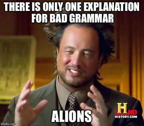 Grammar is crucial  | THERE IS ONLY ONE EXPLANATION FOR BAD GRAMMAR ALIONS | image tagged in memes,ancient aliens,grammar | made w/ Imgflip meme maker