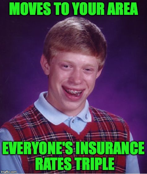 Bad Luck Brian Meme | MOVES TO YOUR AREA EVERYONE'S INSURANCE RATES TRIPLE | image tagged in memes,bad luck brian,insurance | made w/ Imgflip meme maker