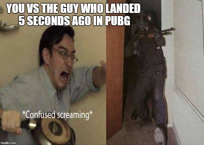 You VS the guy who landed 5 seconds ago in PUBG | YOU VS THE GUY WHO LANDED 5 SECONDS AGO IN PUBG | image tagged in pubg,screaming,panic,confused,about to die | made w/ Imgflip meme maker