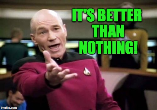 Picard Wtf Meme | IT'S BETTER THAN NOTHING! | image tagged in memes,picard wtf | made w/ Imgflip meme maker