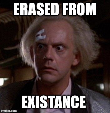 Doc Brown | ERASED FROM EXISTANCE | image tagged in doc brown | made w/ Imgflip meme maker