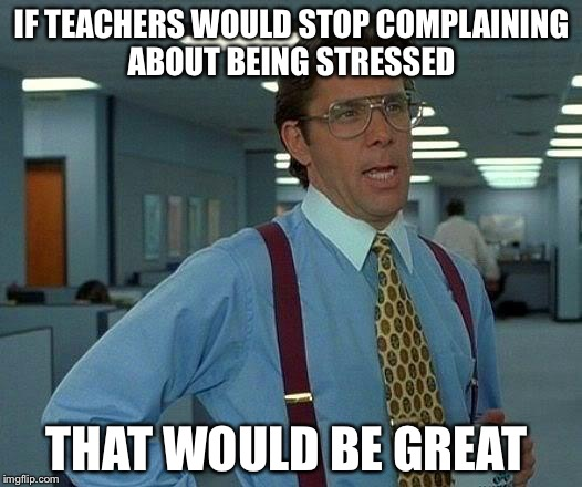 That Would Be Great Meme | IF TEACHERS WOULD STOP COMPLAINING ABOUT BEING STRESSED THAT WOULD BE GREAT | image tagged in memes,that would be great | made w/ Imgflip meme maker