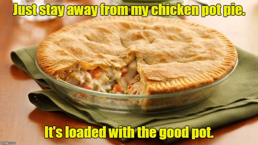 Just stay away from my chicken pot pie. It's loaded with the good pot. | made w/ Imgflip meme maker