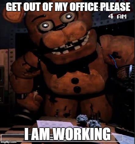 Papa Freddy | GET OUT OF MY OFFICE PLEASE I AM WORKING | image tagged in papa freddy | made w/ Imgflip meme maker