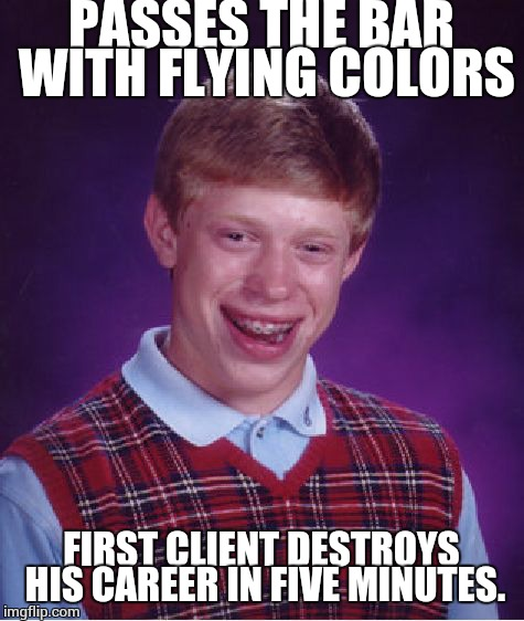 Bad Luck Brian Meme | PASSES THE BAR WITH FLYING COLORS FIRST CLIENT DESTROYS HIS CAREER IN FIVE MINUTES. | image tagged in memes,bad luck brian | made w/ Imgflip meme maker