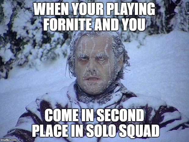 Jack Nicholson The Shining Snow Meme | WHEN YOUR PLAYING FORNITE AND YOU COME IN SECOND PLACE IN SOLO SQUAD | image tagged in memes,jack nicholson the shining snow | made w/ Imgflip meme maker