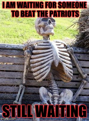 Waiting Skeleton Meme | I AM WAITING FOR SOMEONE TO BEAT THE PATRIOTS STILL WAITING | image tagged in memes,waiting skeleton | made w/ Imgflip meme maker