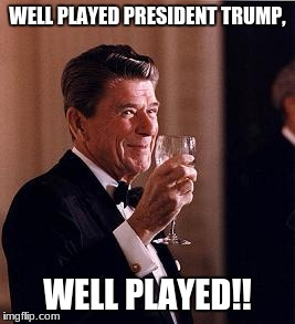 well played trump | WELL PLAYED PRESIDENT TRUMP, WELL PLAYED!! | image tagged in ronald reagan,trump,obama,sotu | made w/ Imgflip meme maker