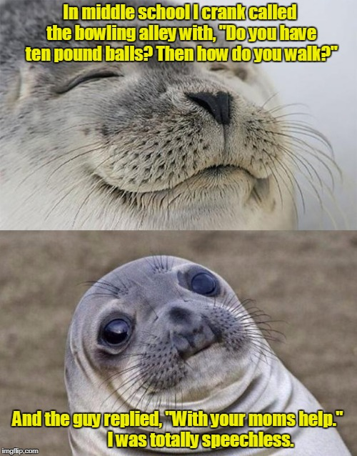 "Short Satisfaction VS Truth Meme | In middle school I crank called the bowling alley with, ""Do you have ten pound balls? Then how do you walk?"" And the guy replied, ""With your 